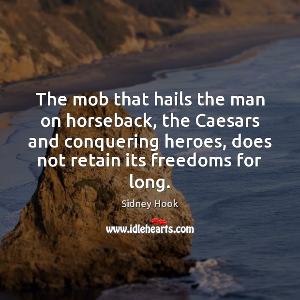 The mob that hails the man on horseback, the Caesars and conquering Image