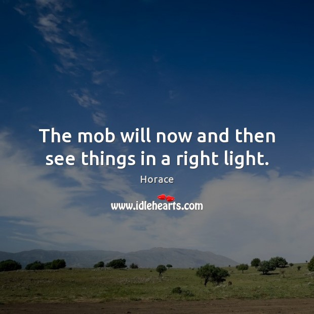 The mob will now and then see things in a right light. Image