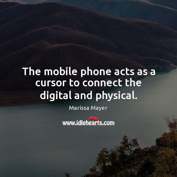 The mobile phone acts as a cursor to connect the digital and physical. Marissa Mayer Picture Quote