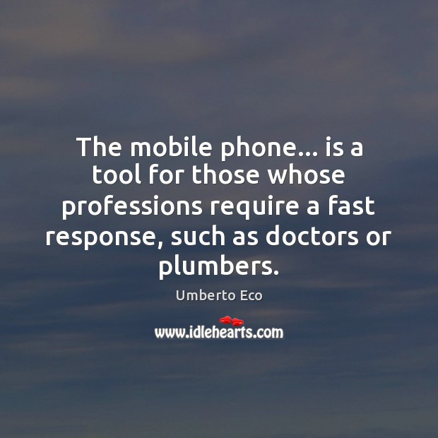 The mobile phone… is a tool for those whose professions require a Umberto Eco Picture Quote