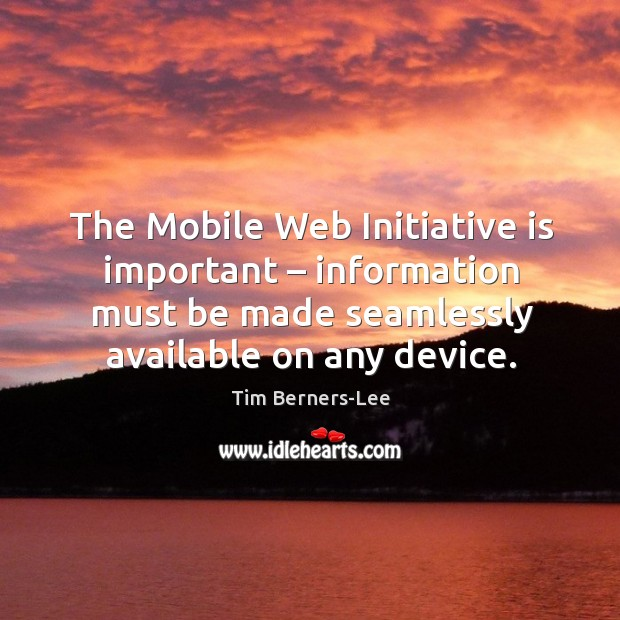 The mobile web initiative is important – information must be made seamlessly available on any device. Image