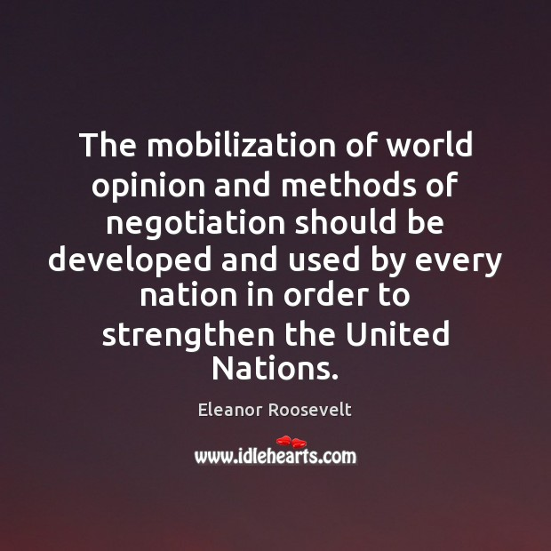 The mobilization of world opinion and methods of negotiation should be developed Eleanor Roosevelt Picture Quote