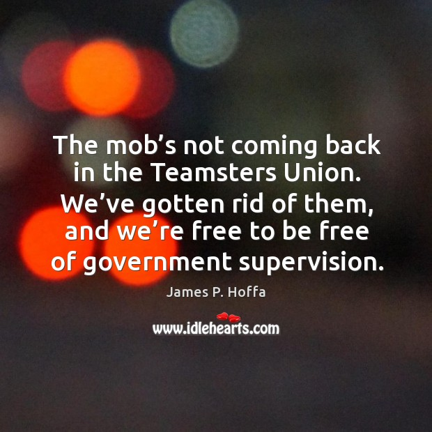 The mob's not coming back in the teamsters union. We've gotten rid of them, and we're free to be free of government supervision. Image