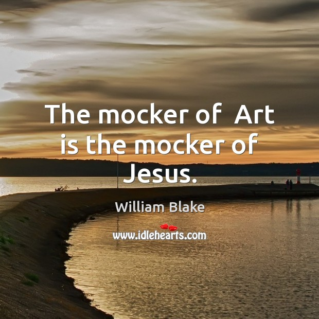 The mocker of  Art is the mocker of Jesus. William Blake Picture Quote