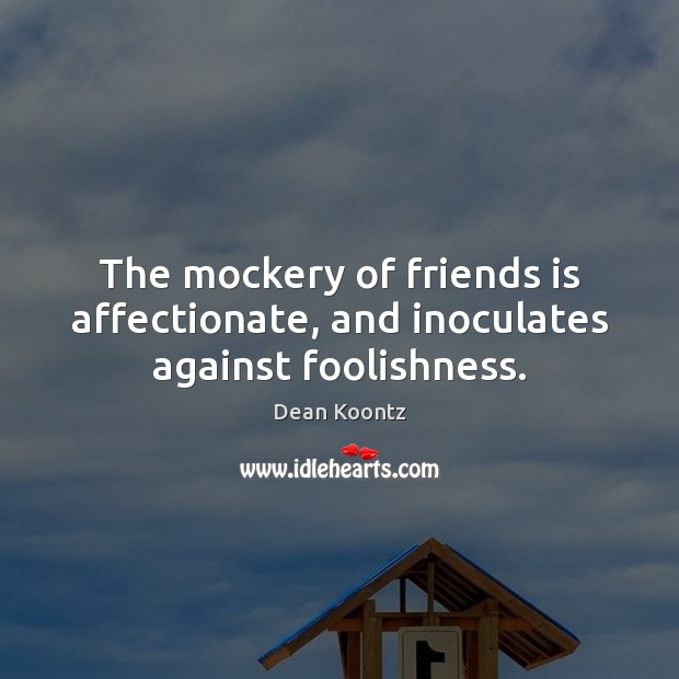 The mockery of friends is affectionate, and inoculates against foolishness. Image