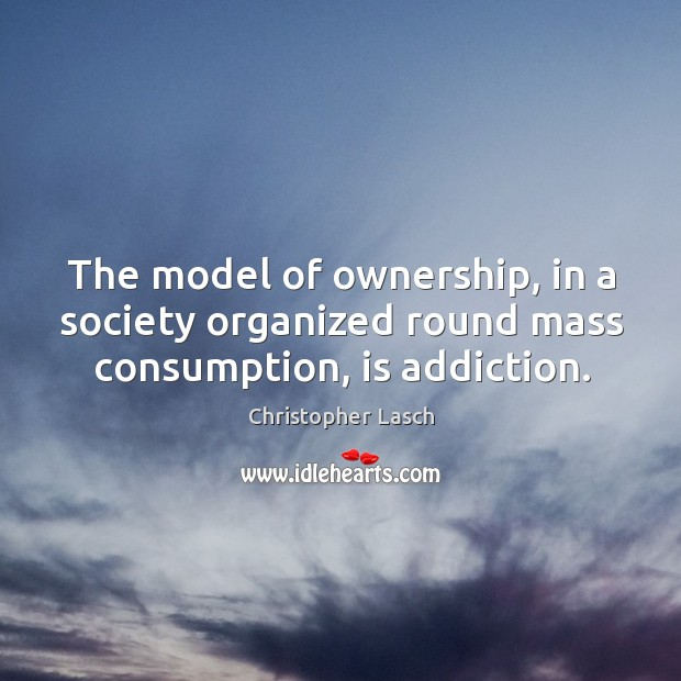 Image about The model of ownership, in a society organized round mass consumption, is addiction.