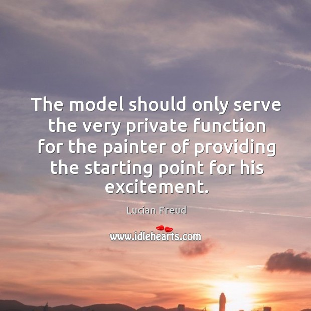 The model should only serve the very private function for the painter of providing the starting point for his excitement. Image