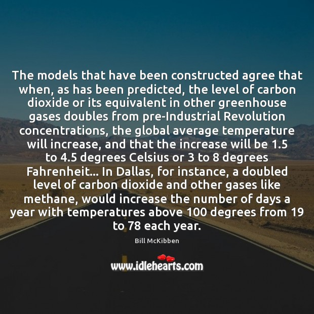 The models that have been constructed agree that when, as has been Bill McKibben Picture Quote
