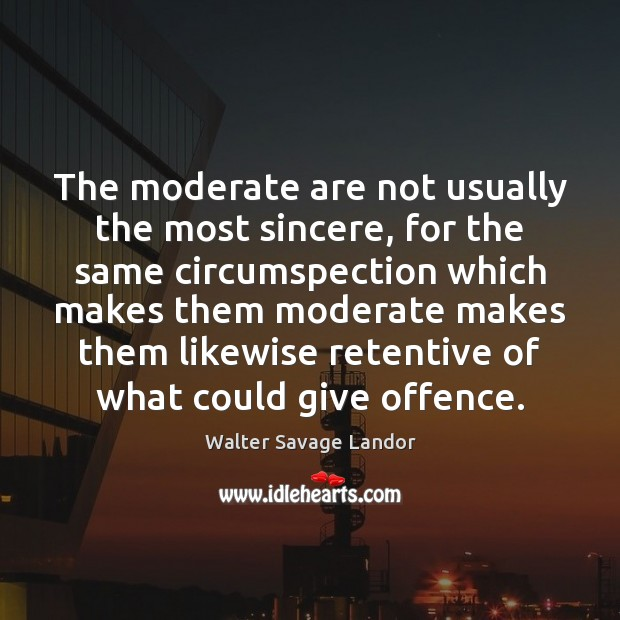 The moderate are not usually the most sincere, for the same circumspection Walter Savage Landor Picture Quote