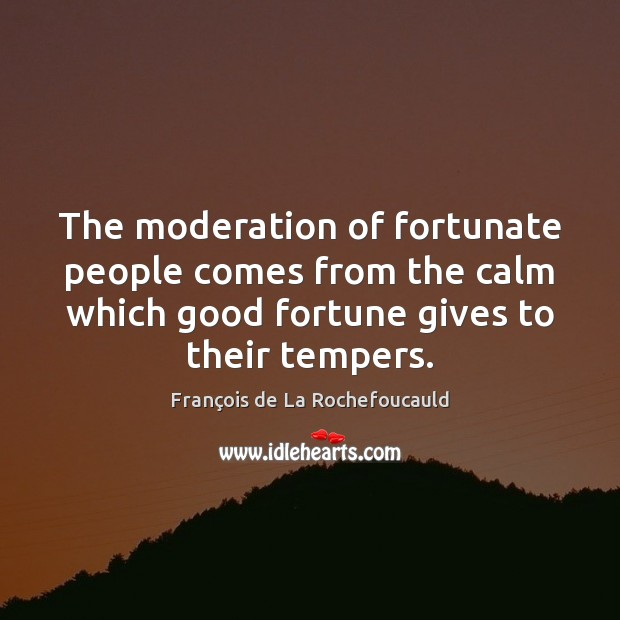 The moderation of fortunate people comes from the calm which good fortune François de La Rochefoucauld Picture Quote