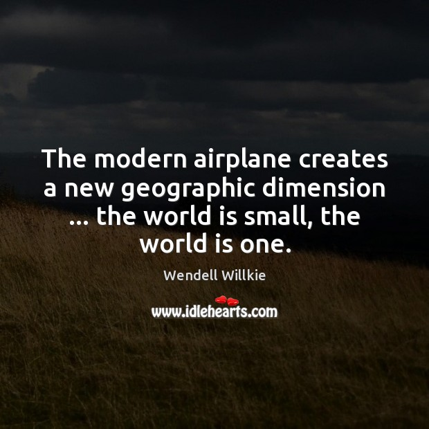 The modern airplane creates a new geographic dimension … the world is small, Wendell Willkie Picture Quote