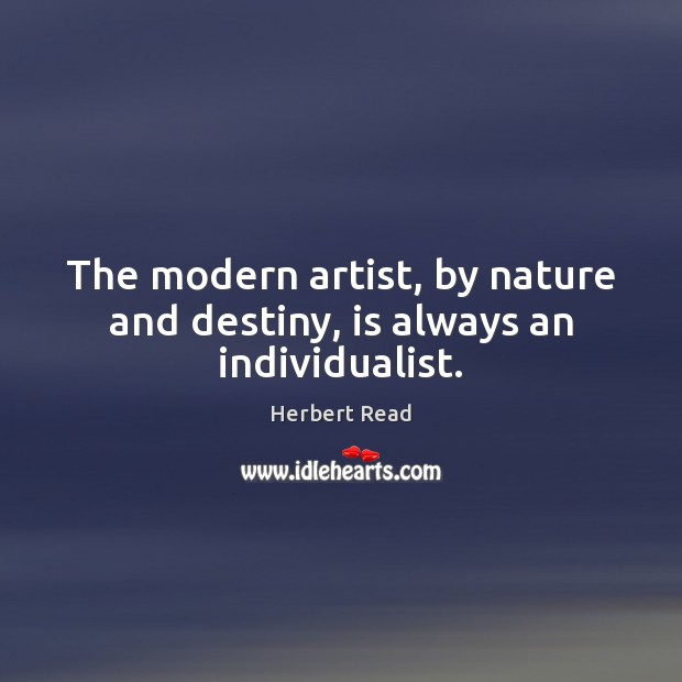 The modern artist, by nature and destiny, is always an individualist. Herbert Read Picture Quote