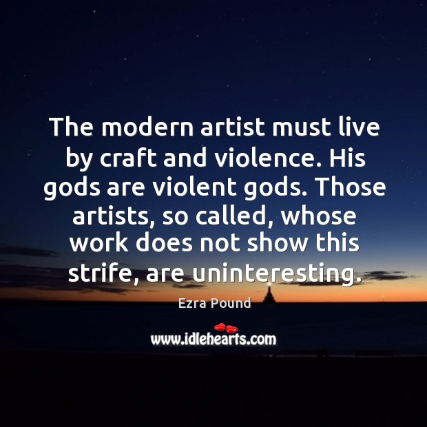 The modern artist must live by craft and violence. Image