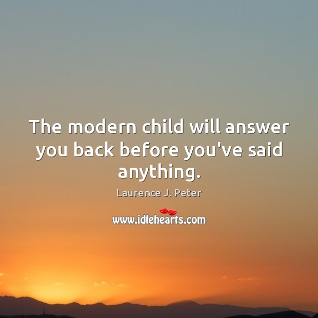 Image, The modern child will answer you back before you've said anything.