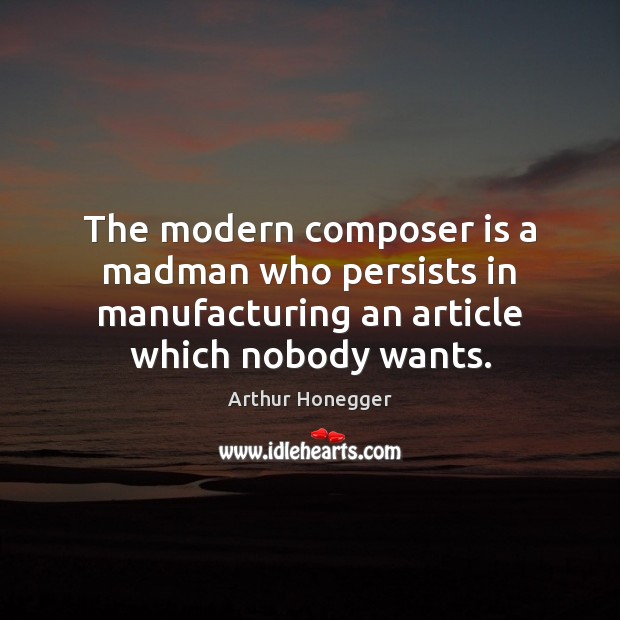 Image, The modern composer is a madman who persists in manufacturing an article