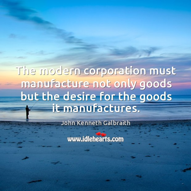 The modern corporation must manufacture not only goods but the desire for Image
