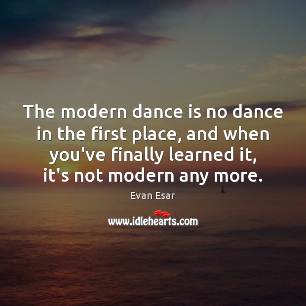 The modern dance is no dance in the first place, and when Evan Esar Picture Quote