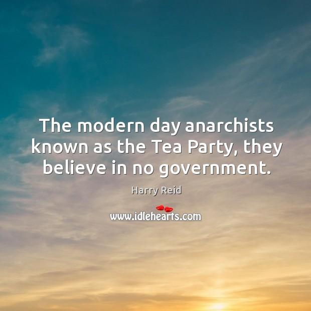 The modern day anarchists known as the Tea Party, they believe in no government. Image