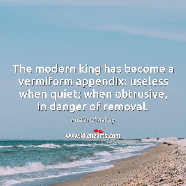 The modern king has become a vermiform appendix: useless when quiet; when Image