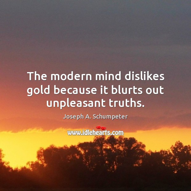 Image, The modern mind dislikes gold because it blurts out unpleasant truths.