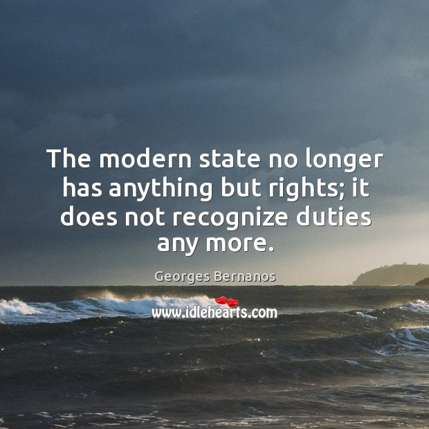 The modern state no longer has anything but rights; it does not recognize duties any more. Georges Bernanos Picture Quote