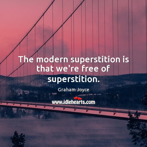 The modern superstition is that we're free of superstition. Image