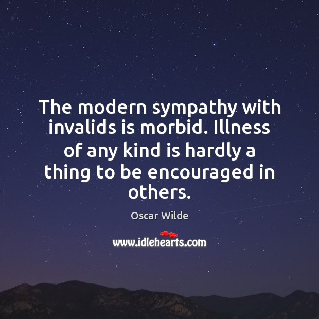 The modern sympathy with invalids is morbid. Illness of any kind is Image