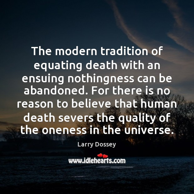 The modern tradition of equating death with an ensuing nothingness can be Larry Dossey Picture Quote