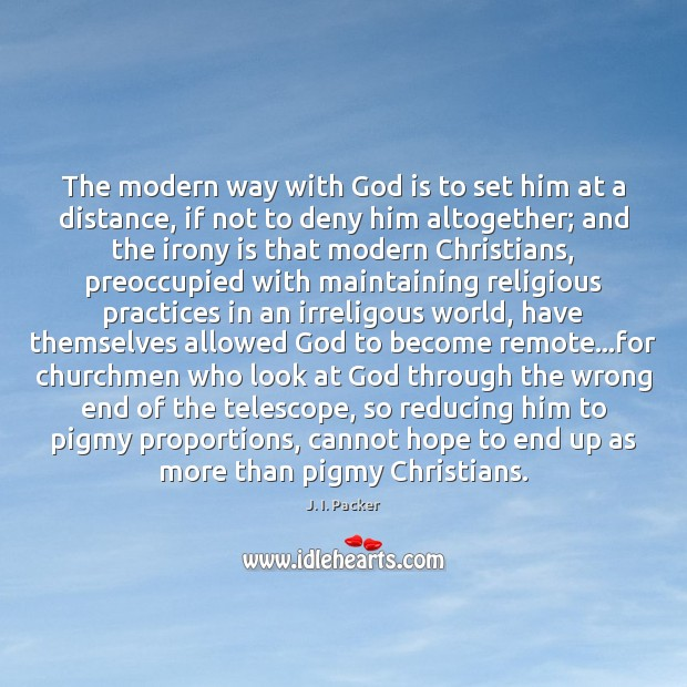 The modern way with God is to set him at a distance, J. I. Packer Picture Quote
