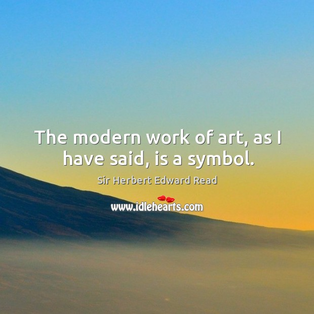 The modern work of art, as I have said, is a symbol. Sir Herbert Edward Read Picture Quote