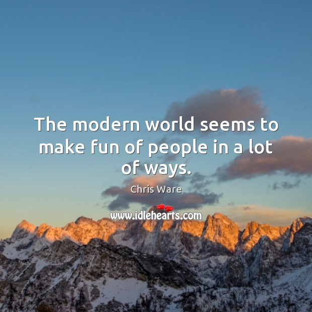 The modern world seems to make fun of people in a lot of ways. Image