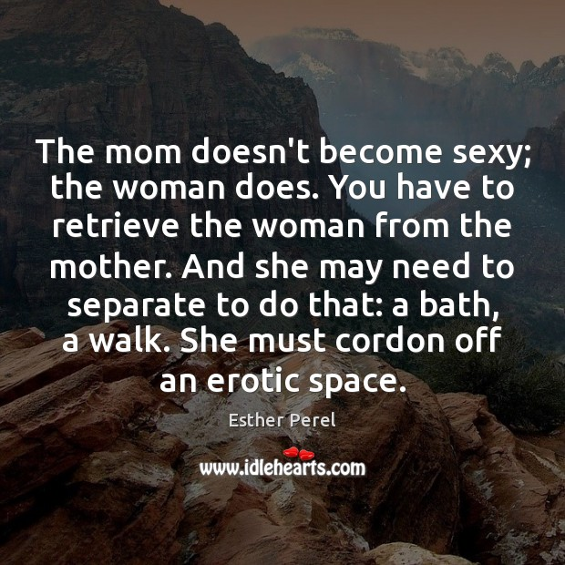 The mom doesn't become sexy; the woman does. You have to retrieve Esther Perel Picture Quote