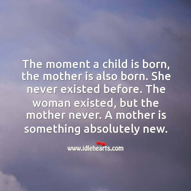 The moment a child is born, the mother is also born. Image