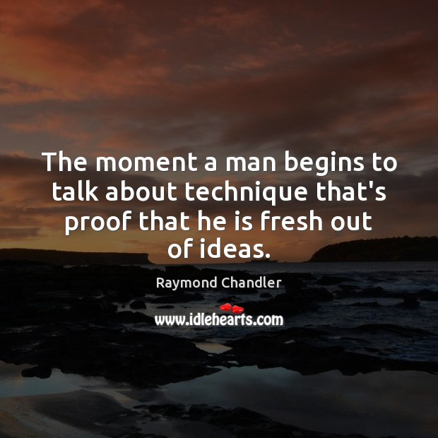 The moment a man begins to talk about technique that's proof that Raymond Chandler Picture Quote