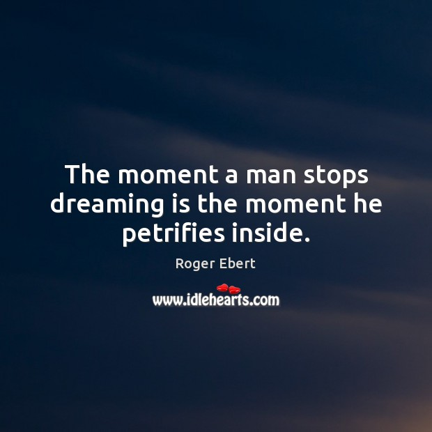 The moment a man stops dreaming is the moment he petrifies inside. Roger Ebert Picture Quote