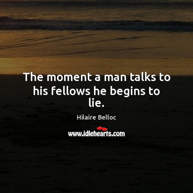 The moment a man talks to his fellows he begins to lie. Hilaire Belloc Picture Quote