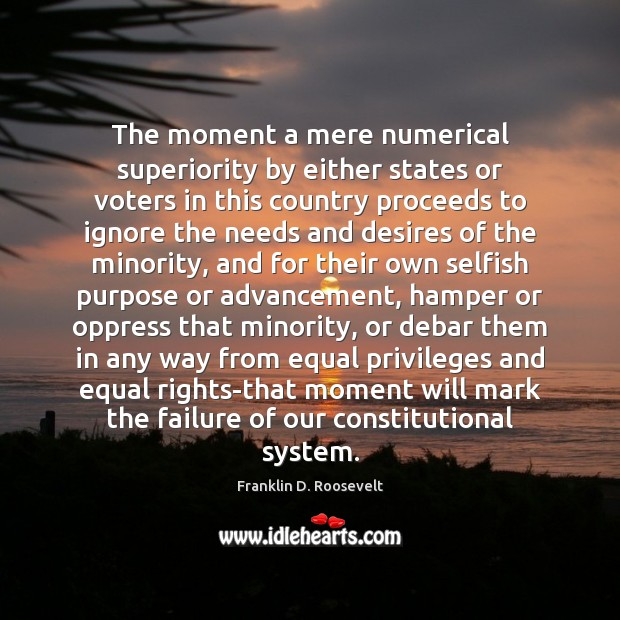 The moment a mere numerical superiority by either states or voters in Franklin D. Roosevelt Picture Quote