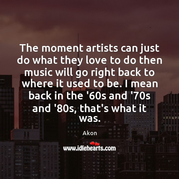 The moment artists can just do what they love to do then Image