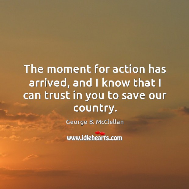 The moment for action has arrived, and I know that I can trust in you to save our country. Image