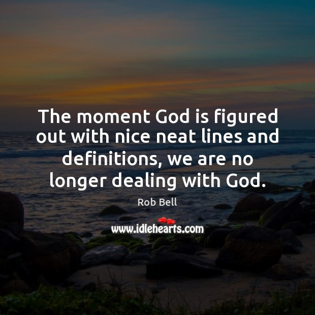 The moment God is figured out with nice neat lines and definitions, Rob Bell Picture Quote
