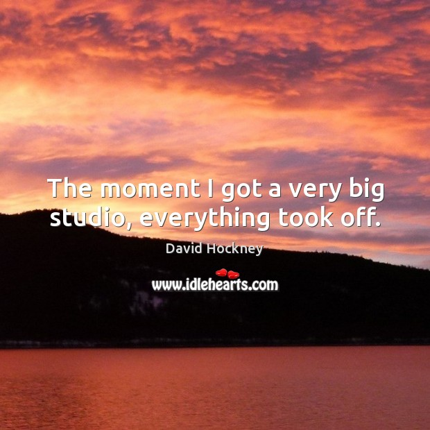 The moment I got a very big studio, everything took off. David Hockney Picture Quote