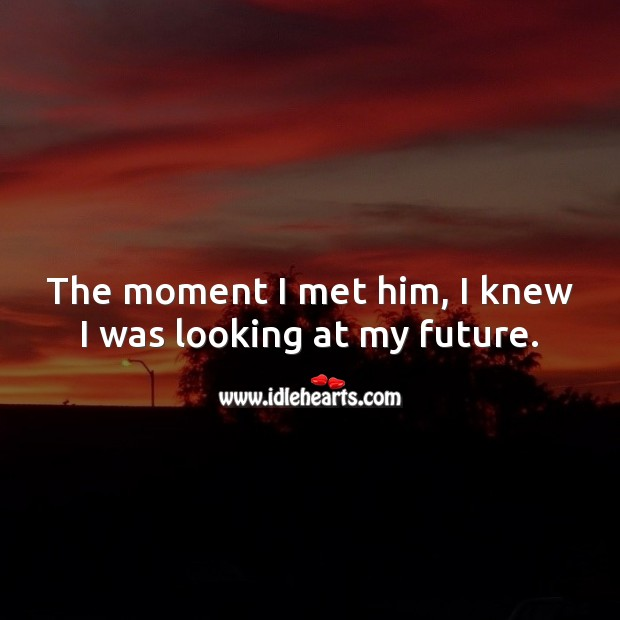 The moment I met him, I knew I was looking at my future. Love Forever Quotes Image