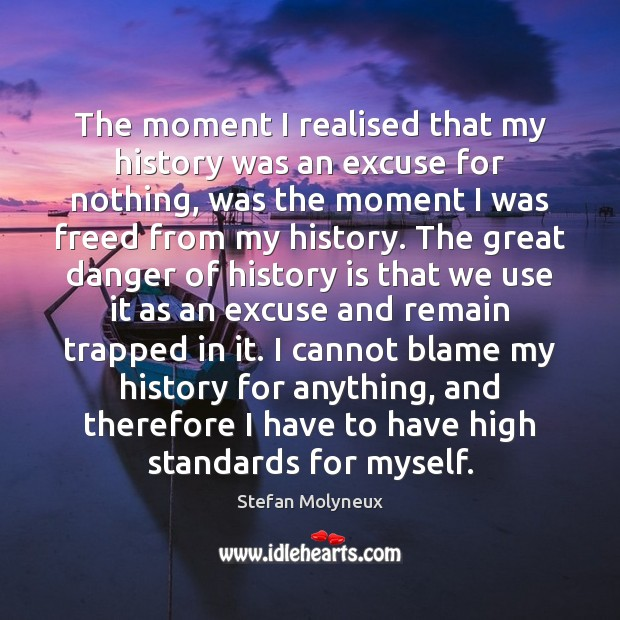 The moment I realised that my history was an excuse for nothing, Stefan Molyneux Picture Quote