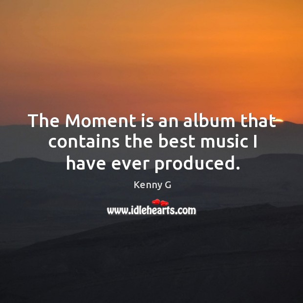 Image, The moment is an album that contains the best music I have ever produced.