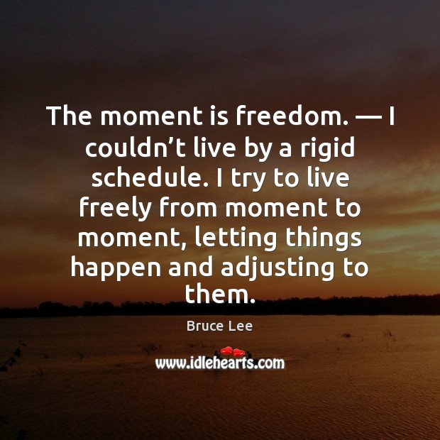 Image, The moment is freedom. — I couldn't live by a rigid schedule.