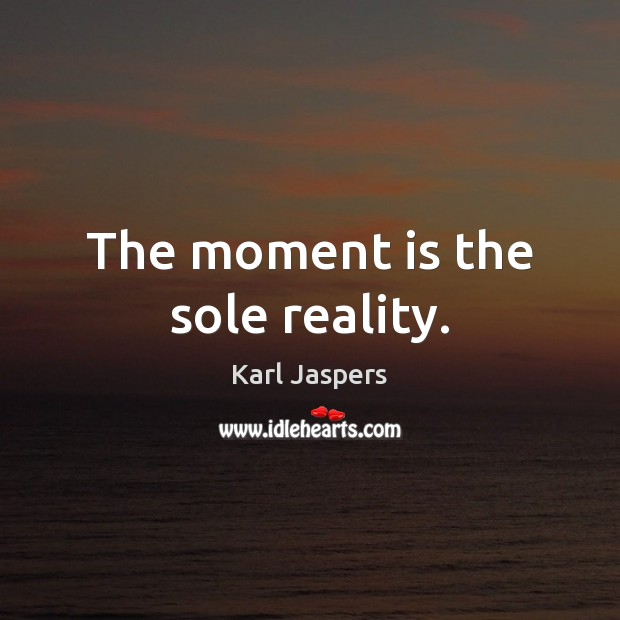 The moment is the sole reality. Karl Jaspers Picture Quote