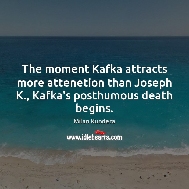 The moment Kafka attracts more attenetion than Joseph K., Kafka's posthumous death begins. Image