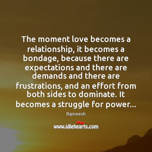 The moment love becomes a relationship, it becomes a bondage, because there Rajneesh Picture Quote