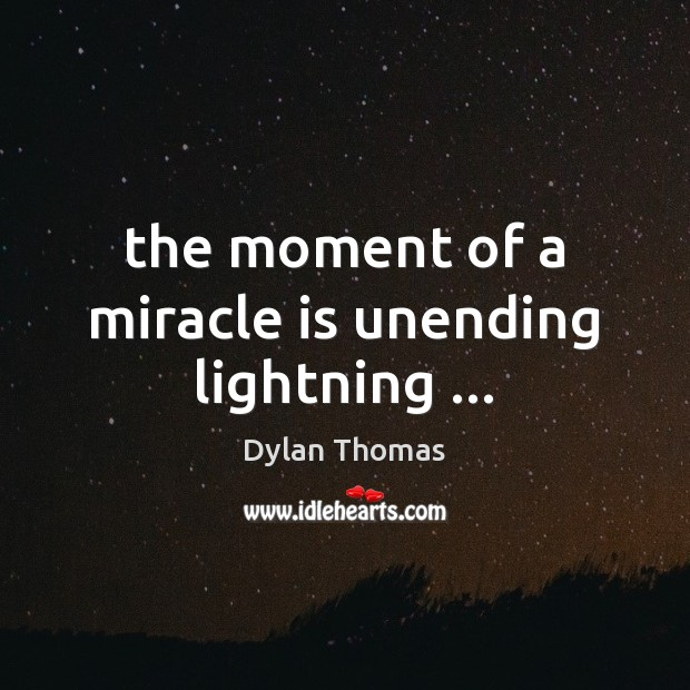 The moment of a miracle is unending lightning … Dylan Thomas Picture Quote