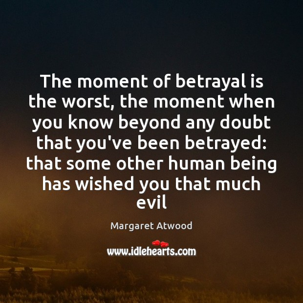 The moment of betrayal is the worst, the moment when you know Margaret Atwood Picture Quote